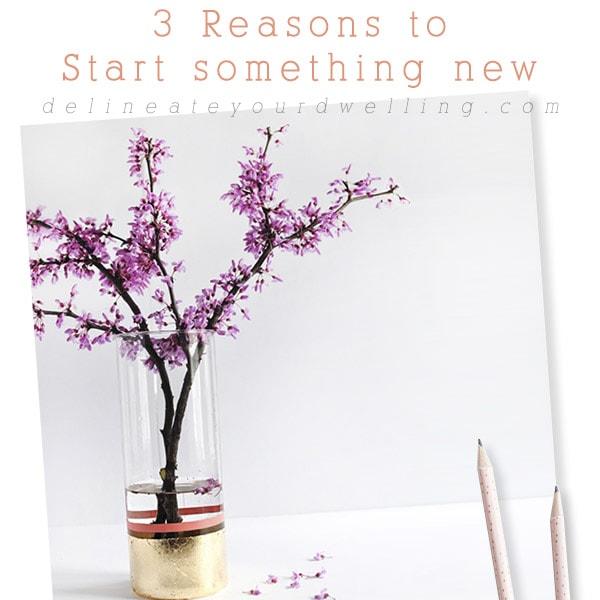 3 Reasons to Start something new