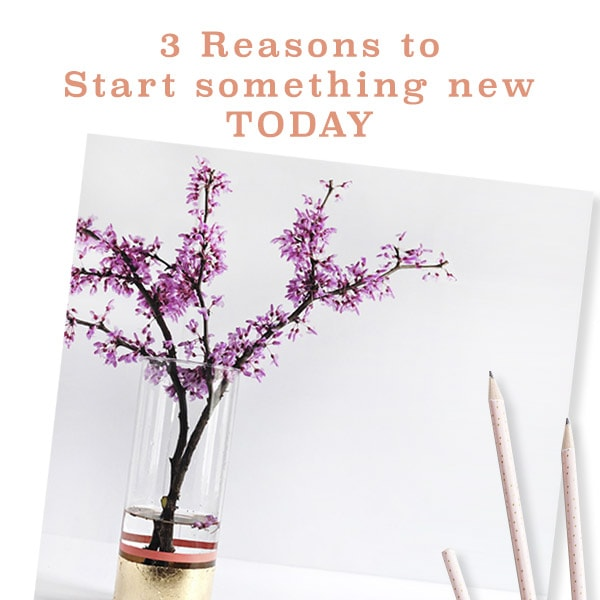 3 Reasons to Start something new