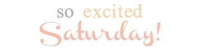 so excited Saturday